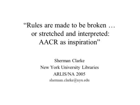 """Rules are made to be broken … or stretched and interpreted: AACR as inspiration"" Sherman Clarke New York University Libraries ARLIS/NA 2005"