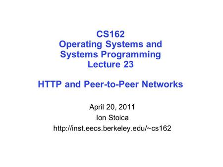 CS162 Operating Systems and Systems Programming Lecture 23 HTTP and Peer-to-Peer Networks April 20, 2011 Ion Stoica
