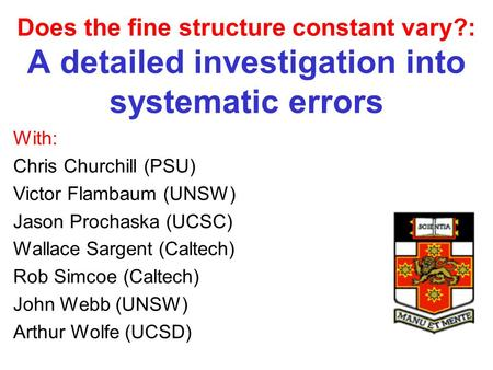 Does the fine structure constant vary?: A detailed investigation into systematic errors With: Chris Churchill (PSU) Victor Flambaum (UNSW) Jason Prochaska.