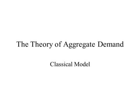 The Theory of Aggregate Demand Classical Model. Learning Objectives Understand the role of money in the classical model. Learn the relationship between.