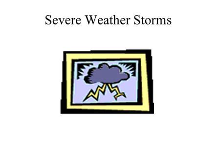 Severe Weather Storms Objectives List and describe the main types of storms and explain how they form Standards: –S6E4.b – Relate unequal heating of.