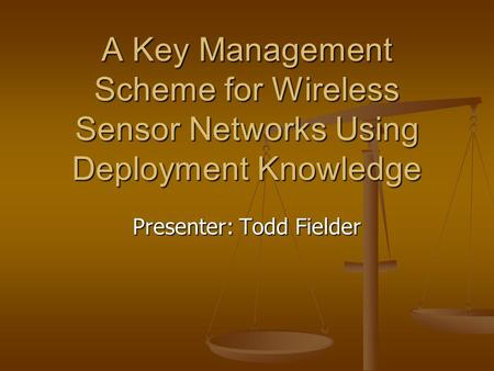 A Key Management Scheme for Wireless Sensor Networks Using Deployment Knowledge Presenter: Todd Fielder.