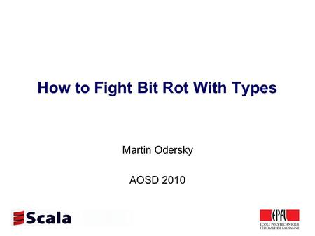How to Fight Bit Rot With Types Martin Odersky AOSD 2010.