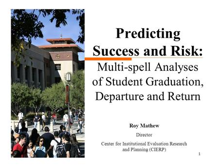 1 Predicting Success and Risk: Multi-spell Analyses of Student Graduation, Departure and Return Roy Mathew Director Center for Institutional Evaluation.