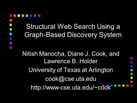 Structural Web Search Using a Graph-Based Discovery System Nitish Manocha, Diane J. Cook, and Lawrence B. Holder University of Texas at Arlington