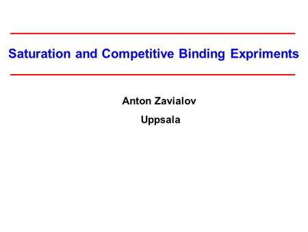 Saturation and Competitive Binding Expriments Anton Zavialov Uppsala.