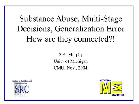 Substance Abuse, Multi-Stage Decisions, Generalization Error How are they connected?! S.A. Murphy Univ. of Michigan CMU, Nov., 2004.