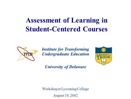 University of Delaware Assessment of Learning in Student-Centered Courses Institute for Transforming Undergraduate Education Workshop at Lycoming College.