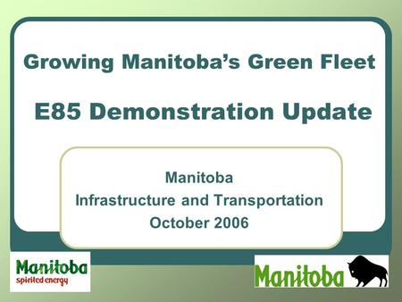 Growing Manitoba's Green Fleet E85 Demonstration Update Manitoba Infrastructure and Transportation October 2006.