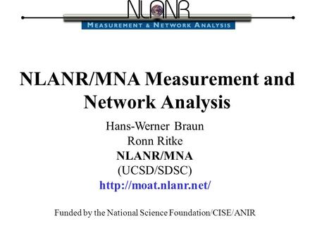 Hans-Werner Braun Ronn Ritke NLANR/MNA (UCSD/SDSC)  Funded by the National Science Foundation/CISE/ANIR NLANR/MNA Measurement and.