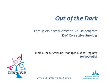 Out of the Dark Family Violence/Domestic Abuse program NSW Corrective Services Melbourne Citymission- Manager, Justice Programs Sonia Chudiak www.melbournecitymission.org.au.