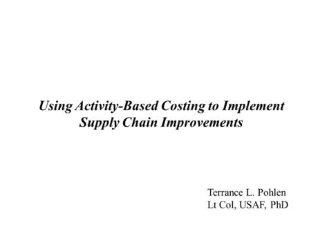 Using <strong>Activity</strong>-<strong>Based</strong> <strong>Costing</strong> to Implement Supply Chain Improvements Terrance L. Pohlen Lt Col, USAF, PhD.