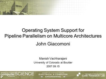University of Colorado at Boulder Core Research Lab Operating System Support for Pipeline Parallelism on Multicore Architectures Manish Vachharajani University.