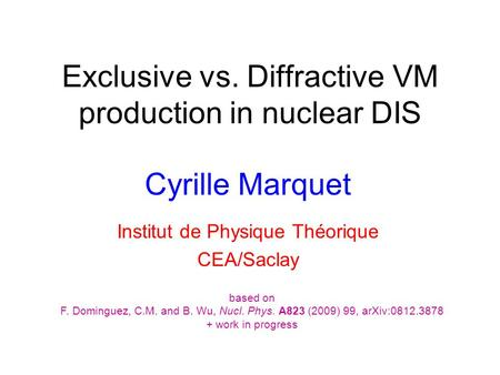 Exclusive vs. Diffractive VM production in nuclear DIS Cyrille Marquet Institut de Physique Théorique CEA/Saclay based on F. Dominguez, C.M. and B. Wu,
