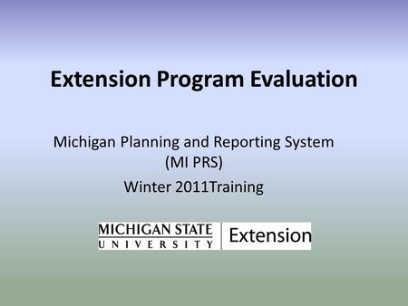 Extension Program Evaluation Michigan Planning and Reporting System (MI PRS) Winter 2011Training.
