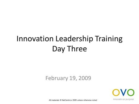 Innovation Leadership Training Day Three February 19, 2009 All materials © NetCentrics 2008 unless otherwise noted.