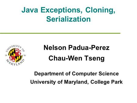 Java Exceptions, Cloning, Serialization Nelson Padua-Perez Chau-Wen Tseng Department of Computer Science University of Maryland, College Park.