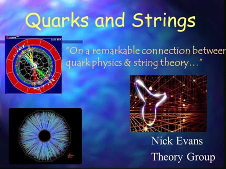 "Quarks and Strings Nick Evans ""On a remarkable connection between quark physics & string theory…"" Theory Group."