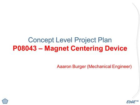 EDGE™ Concept Level Project Plan P08043 – Magnet Centering Device Aaaron Burger (Mechanical Engineer)