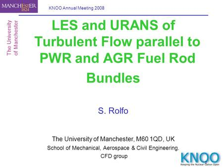 1 KNOO Annual Meeting 2008 LES and URANS of Turbulent Flow parallel to PWR and AGR Fuel Rod Bundles S. Rolfo The University of Manchester, M60 1QD, UK.