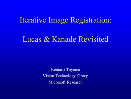 Iterative Image Registration: Lucas & Kanade Revisited Kentaro Toyama Vision Technology Group Microsoft Research.