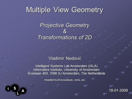 Multiple View Geometry Projective Geometry & Transformations of 2D Vladimir Nedović 18-01-2008 Intelligent Systems Lab Amsterdam (ISLA) Informatics Institute,
