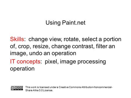 Using Paint.net Skills: change view, rotate, select a portion of, crop, resize, change contrast, filter an image, undo an operation IT concepts: pixel,