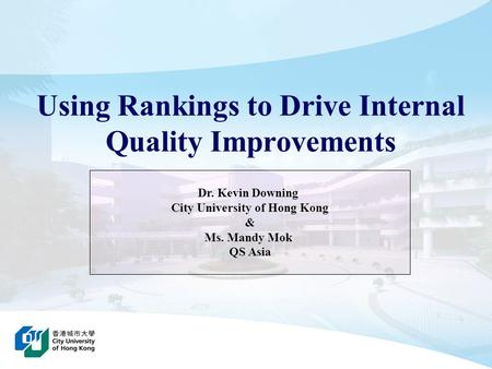 Using Rankings to Drive Internal Quality Improvements Dr. Kevin Downing City University of Hong Kong & Ms. Mandy Mok QS Asia.