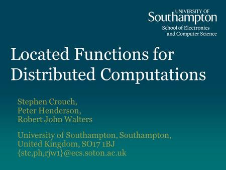 Located Functions for Distributed Computations Stephen Crouch, Peter Henderson, Robert John Walters University of Southampton, Southampton, United Kingdom,