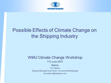 Possible Effects of Climate Change on the Shipping Industry WMU Climate Change Workshop 7-8 June 2007 Malmo Tim Wilkins Regional Manager Asia Pacific /