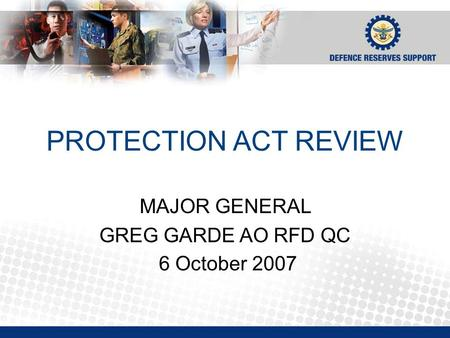 PROTECTION ACT REVIEW MAJOR GENERAL GREG GARDE AO RFD QC 6 October 2007.