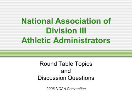 National Association of Division III Athletic Administrators Round Table Topics and Discussion Questions 2006 NCAA Convention.
