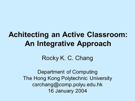 Achitecting an Active Classroom: An Integrative Approach Rocky K. C. Chang Department of Computing The Hong Kong Polytechnic University