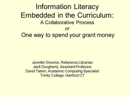 Information Literacy Embedded in the Curriculum: A Collaborative Process or One way to spend your grant money Jennifer Groome, Reference Librarian Jack.