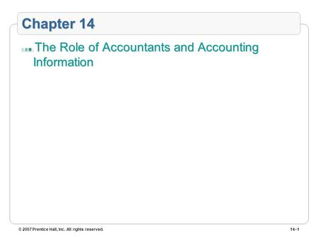 © 2007 Prentice Hall, Inc. All rights reserved.14–1 Chapter 14 The Role of Accountants and Accounting Information.