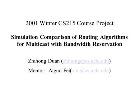 2001 Winter CS215 Course Project Simulation Comparison of Routing Algorithms for Multicast with Bandwidth Reservation Zhihong Duan