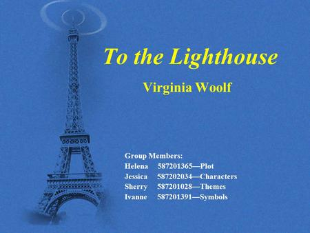 To the Lighthouse Virginia Woolf Group Members: Helena 587201365—Plot Jessica 587202034—Characters Sherry 587201028—Themes Ivanne 587201391—Symbols.