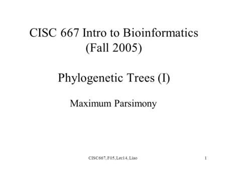 CISC667, F05, Lec14, Liao1 CISC 667 Intro to Bioinformatics (Fall 2005) Phylogenetic Trees (I) Maximum Parsimony.