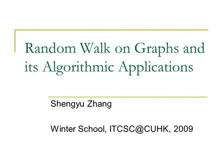 Random Walk on Graphs and its Algorithmic Applications Shengyu Zhang Winter School, 2009.