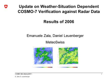 1 COSMO GM, Athens/2007 | E. Zala; D. Leuenberger Update on Weather-Situation Dependent COSMO-7 Verification against Radar Data Results of 2006 Emanuele.