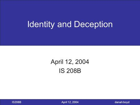 Danah boyd IS208BApril 12, 2004 Identity and Deception April 12, 2004 IS 208B.