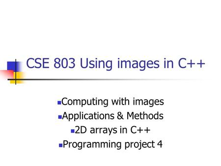 CSE 803 Using images in C++ Computing with images Applications & Methods 2D arrays in C++ Programming project 4.
