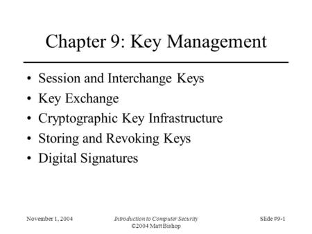November 1, 2004Introduction to Computer Security ©2004 Matt Bishop Slide #9-1 Chapter 9: Key Management Session and Interchange Keys Key Exchange Cryptographic.