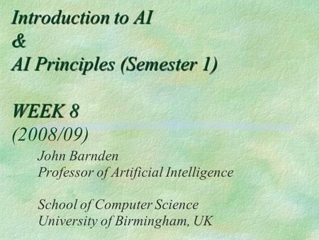 Introduction to AI & AI Principles (Semester 1) WEEK 8 Introduction to AI & AI Principles (Semester 1) WEEK 8 (2008/09) John Barnden Professor of Artificial.