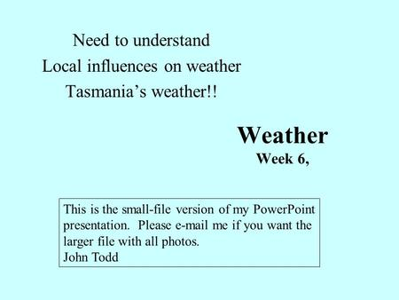 Weather Week 6, Need to understand Local influences on weather Tasmania's weather!! This is the small-file version of my PowerPoint presentation. Please.