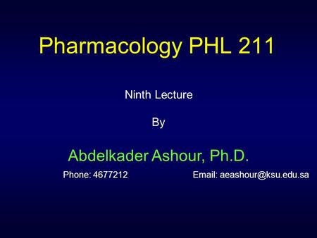 Pharmacology PHL 211 Ninth Lecture By Abdelkader Ashour, Ph.D. Phone: 4677212