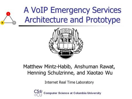 A VoIP Emergency Services Architecture and Prototype Matthew Mintz-Habib, Anshuman Rawat, Henning Schulzrinne, and Xiaotao Wu Internet Real Time Laboratory.