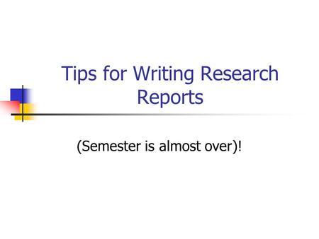 Tips for Writing Research Reports (Semester is almost over)!