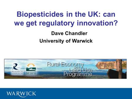 1 Dave Chandler University of Warwick Biopesticides in the UK: can we get regulatory innovation?