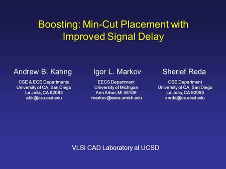 Boosting: Min-Cut Placement with Improved Signal Delay Andrew B. KahngSherief Reda CSE & ECE Departments University of CA, San Diego La Jolla, CA 92093.